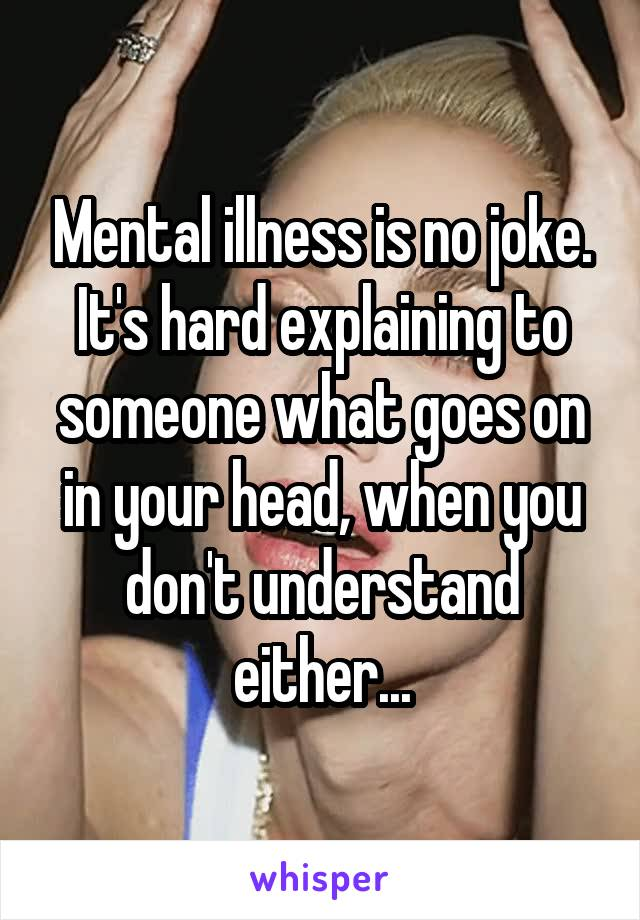 Mental illness is no joke. It's hard explaining to someone what goes on in your head, when you don't understand either...