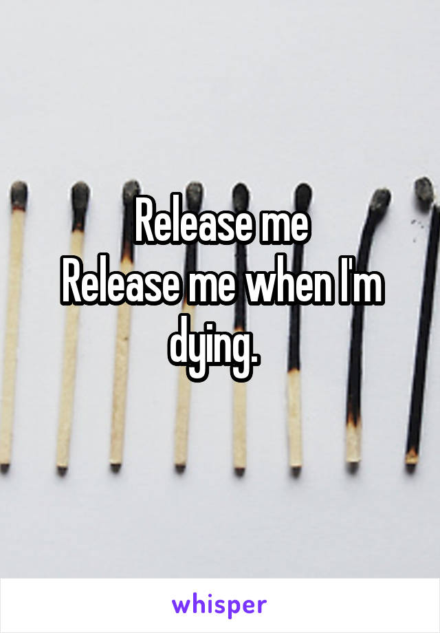 Release me Release me when I'm dying.