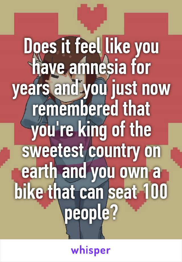 Does it feel like you have amnesia for years and you just now remembered that you're king of the sweetest country on earth and you own a bike that can seat 100 people?