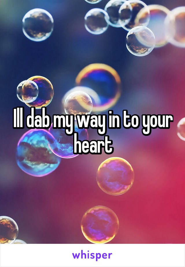 Ill dab my way in to your heart