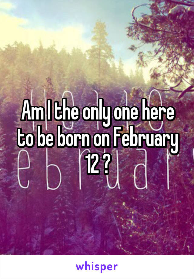 Am I the only one here to be born on February 12 ?