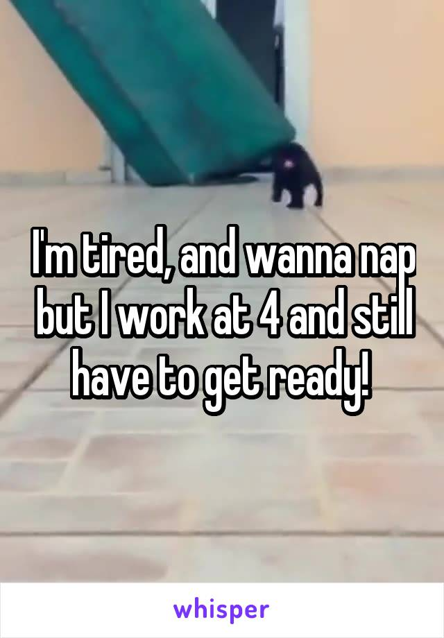 I'm tired, and wanna nap but I work at 4 and still have to get ready!