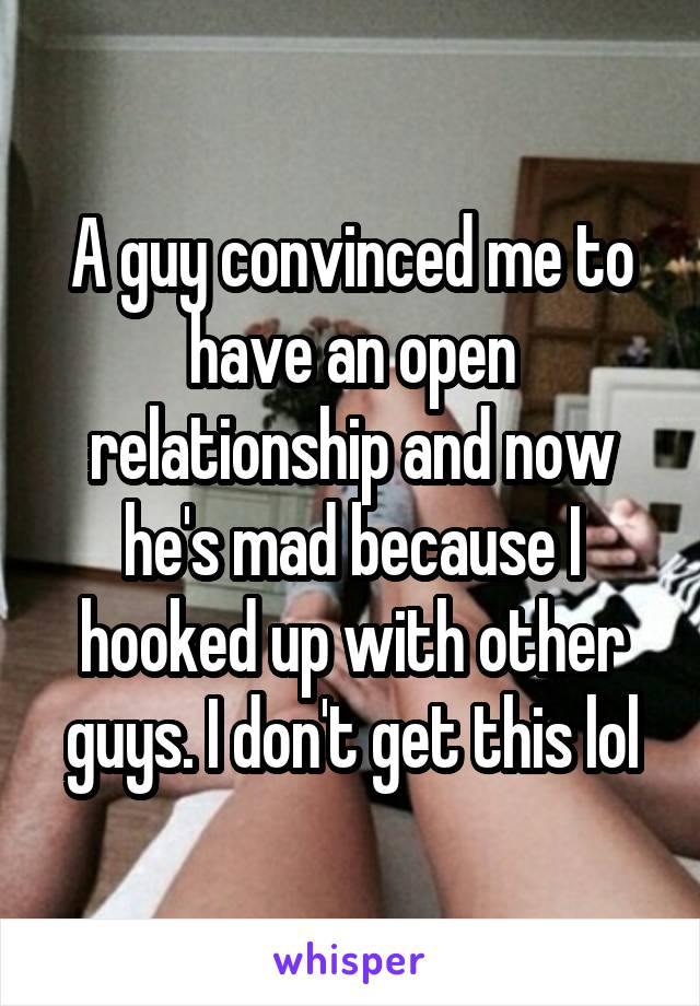 A guy convinced me to have an open relationship and now he's mad because I hooked up with other guys. I don't get this lol