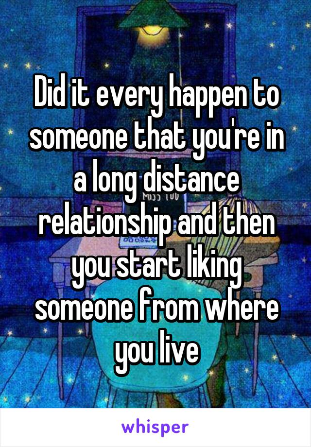 Did it every happen to someone that you're in a long distance relationship and then you start liking someone from where you live