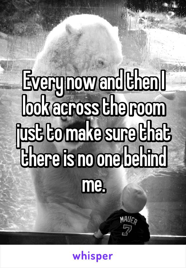 Every now and then I look across the room just to make sure that there is no one behind me.