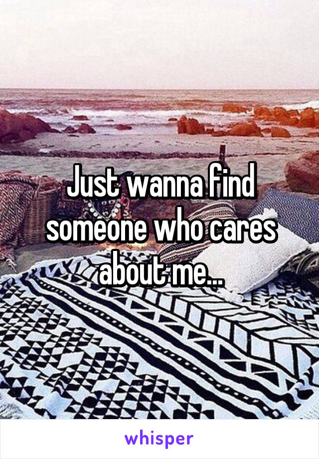 Just wanna find someone who cares about me...