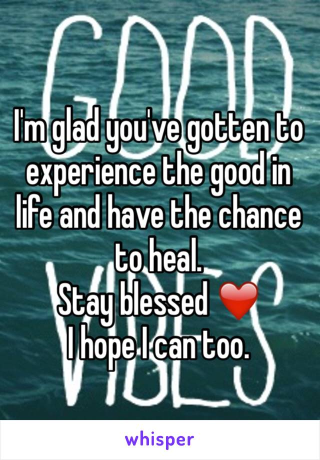 I'm glad you've gotten to experience the good in life and have the chance to heal.  Stay blessed ❤️ I hope I can too.