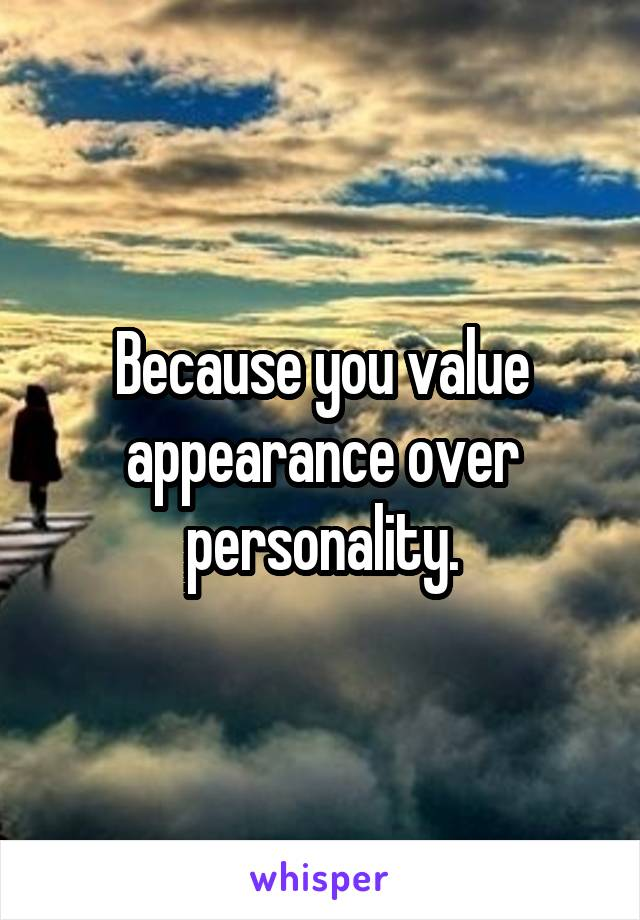 Because you value appearance over personality.