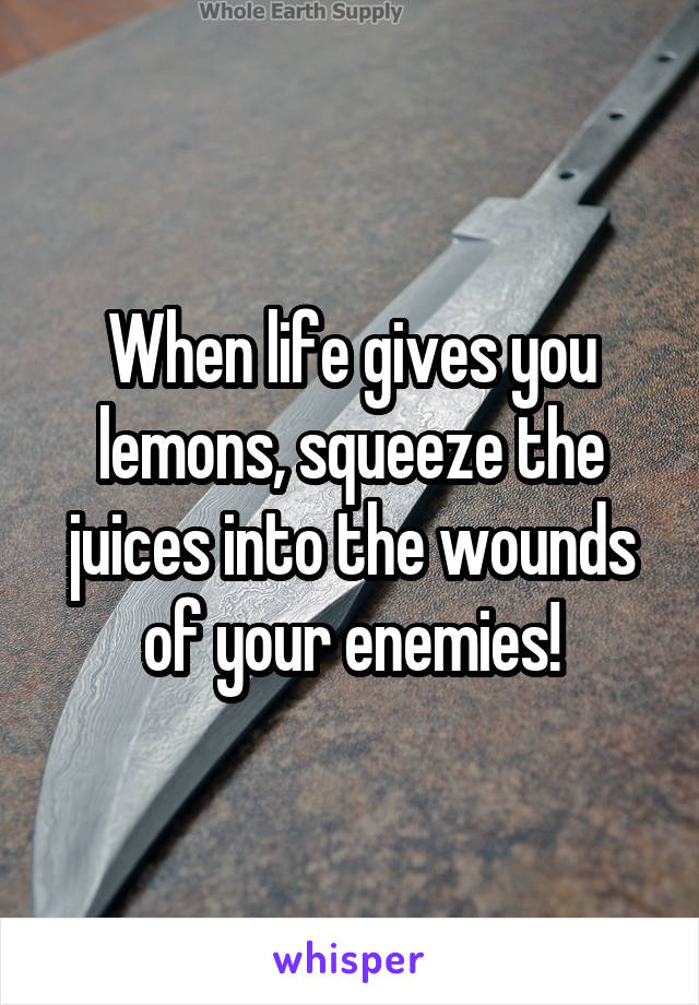 When life gives you lemons, squeeze the juices into the wounds of your enemies!