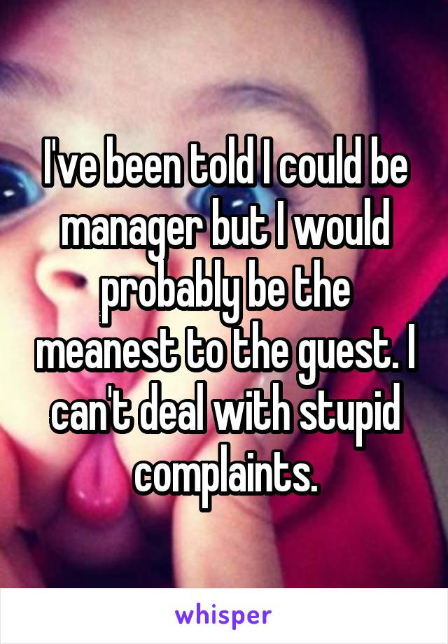 I've been told I could be manager but I would probably be the meanest to the guest. I can't deal with stupid complaints.