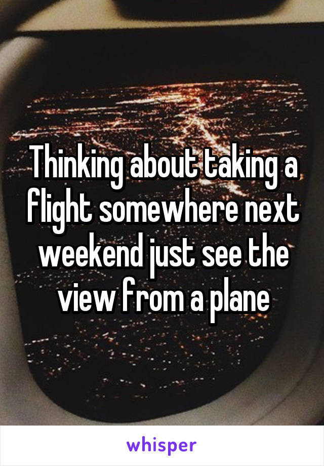 Thinking about taking a flight somewhere next weekend just see the view from a plane