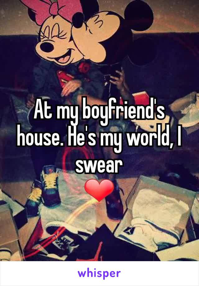 At my boyfriend's house. He's my world, I swear ❤