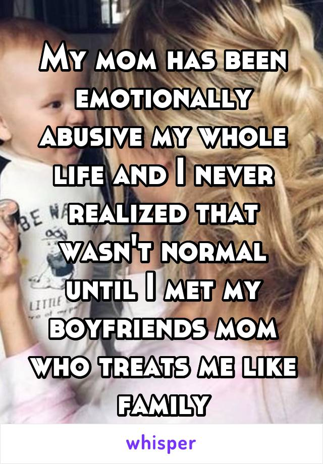 My mom has been emotionally abusive my whole life and I never realized that wasn't normal until I met my boyfriends mom who treats me like family