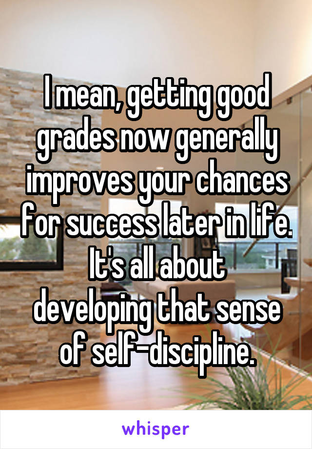 I mean, getting good grades now generally improves your chances for success later in life. It's all about developing that sense of self-discipline.