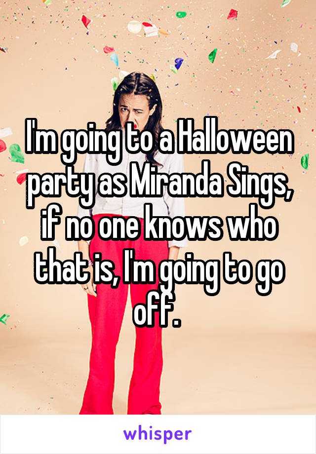 I'm going to a Halloween party as Miranda Sings, if no one knows who that is, I'm going to go off.