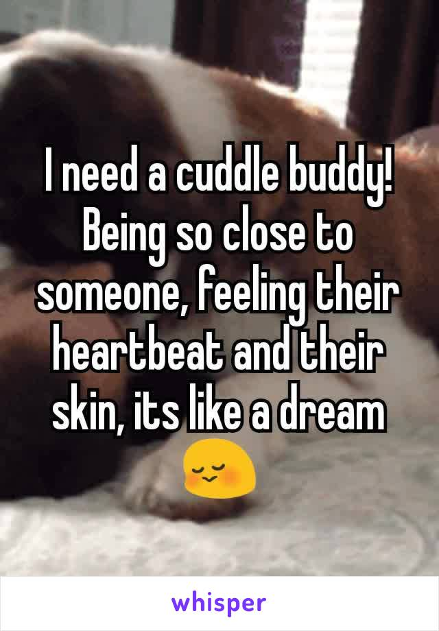 I need a cuddle buddy! Being so close to someone, feeling their heartbeat and their skin, its like a dream 😳