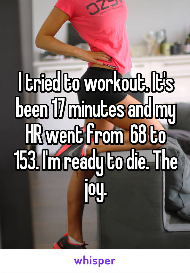 I tried to workout. It's been 17 minutes and my HR went from  68 to 153. I'm ready to die. The joy.
