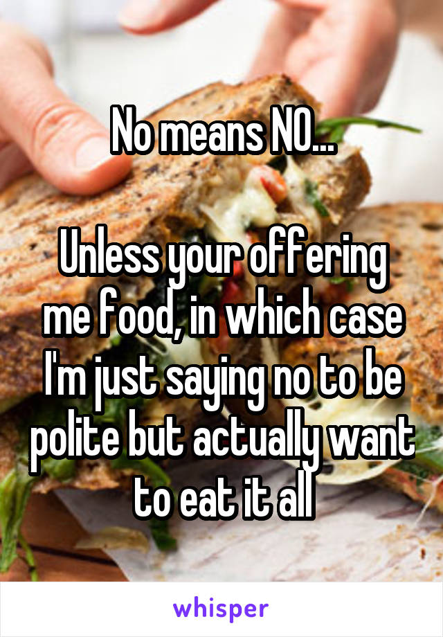 No means NO...  Unless your offering me food, in which case I'm just saying no to be polite but actually want to eat it all