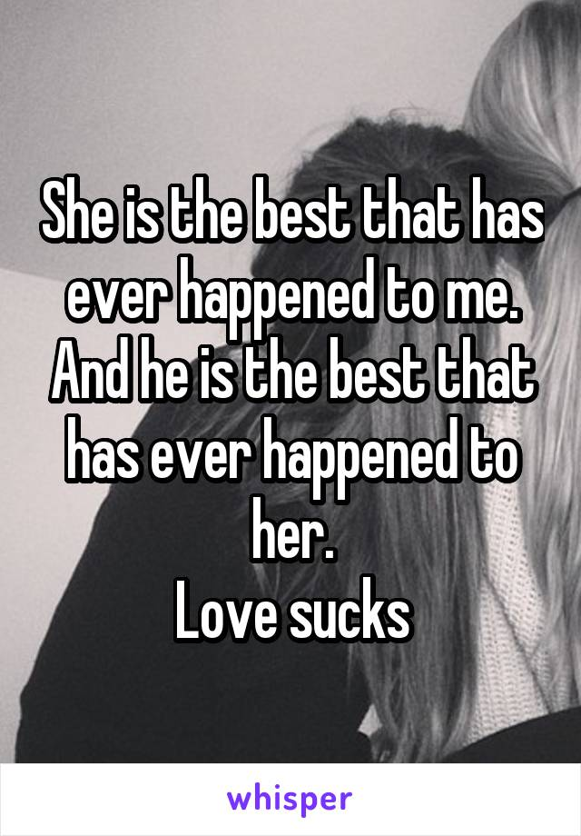 She is the best that has ever happened to me. And he is the best that has ever happened to her. Love sucks