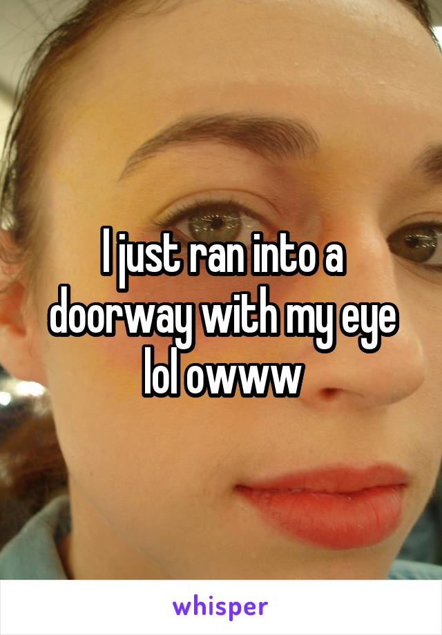 I just ran into a doorway with my eye lol owww