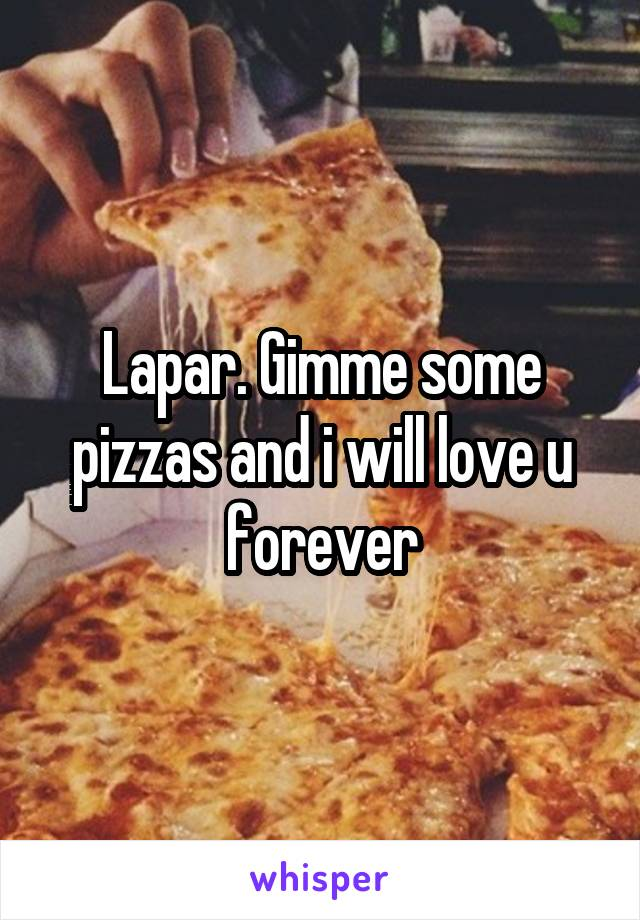 Lapar. Gimme some pizzas and i will love u forever