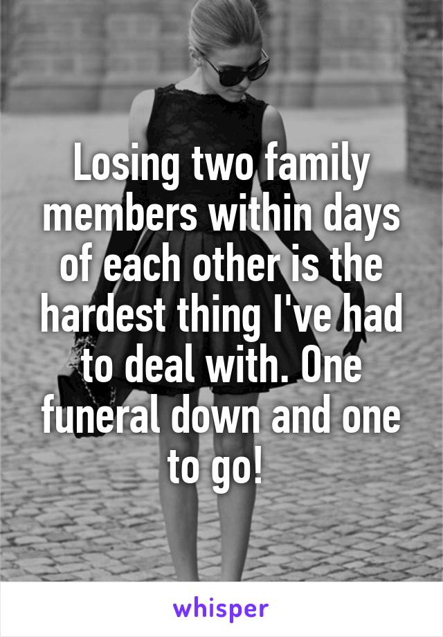Losing two family members within days of each other is the hardest thing I've had to deal with. One funeral down and one to go!