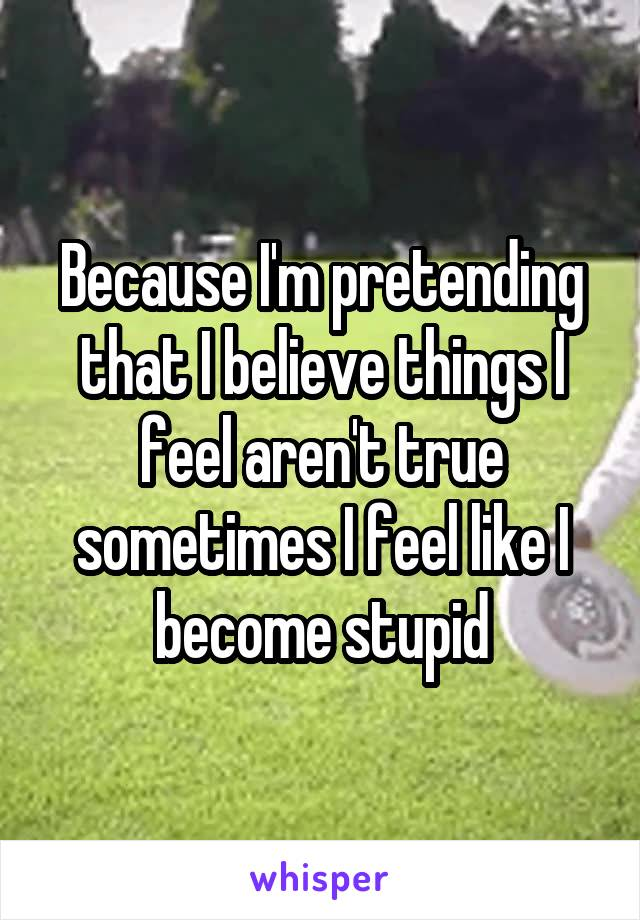 Because I'm pretending that I believe things I feel aren't true sometimes I feel like I become stupid
