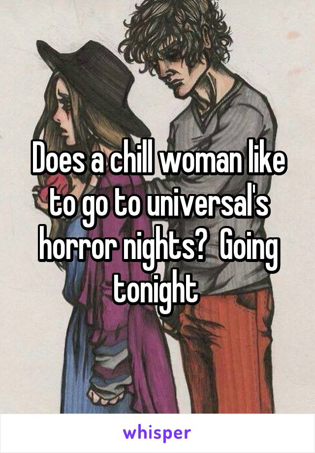 Does a chill woman like to go to universal's horror nights?  Going tonight