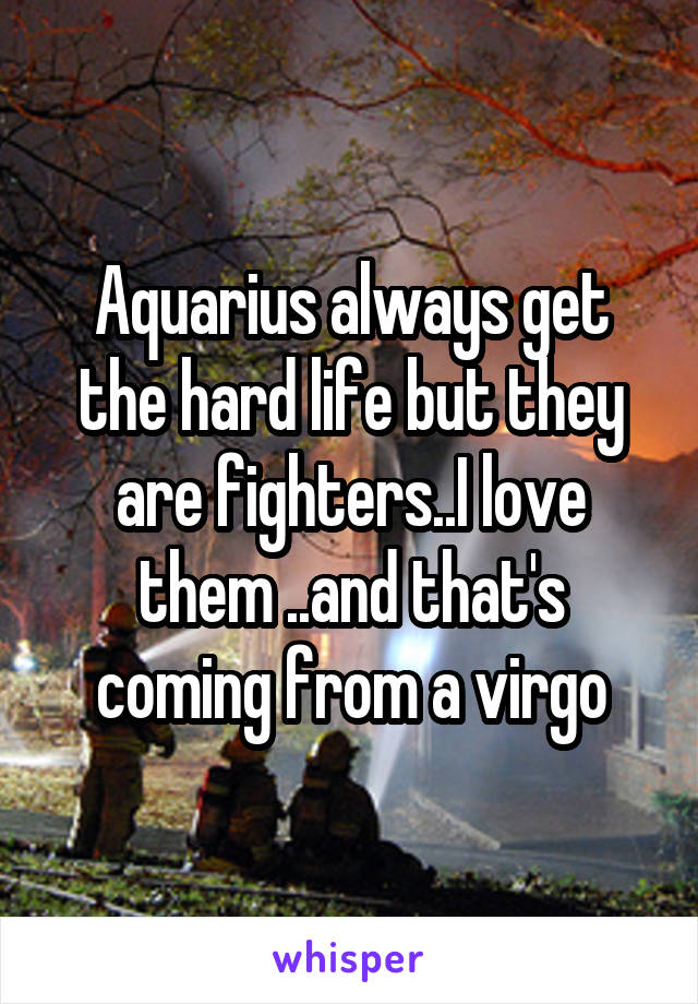 Aquarius always get the hard life but they are fighters..I love them ..and that's coming from a virgo