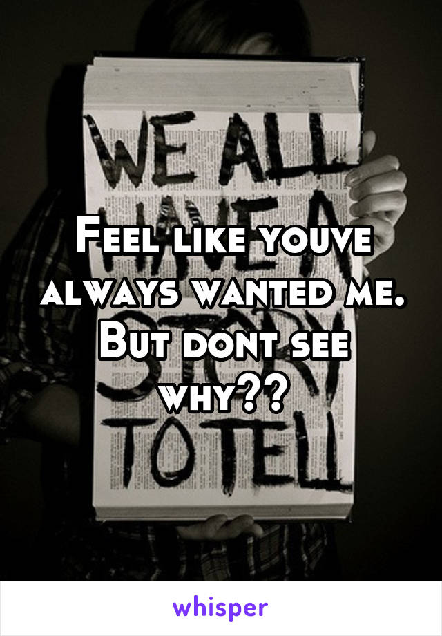 Feel like youve always wanted me. But dont see why??