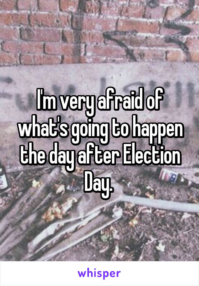 I'm very afraid of what's going to happen the day after Election Day.