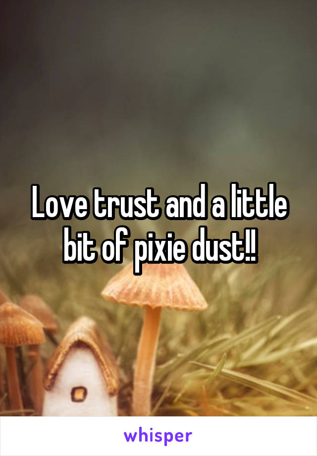 Love trust and a little bit of pixie dust!!