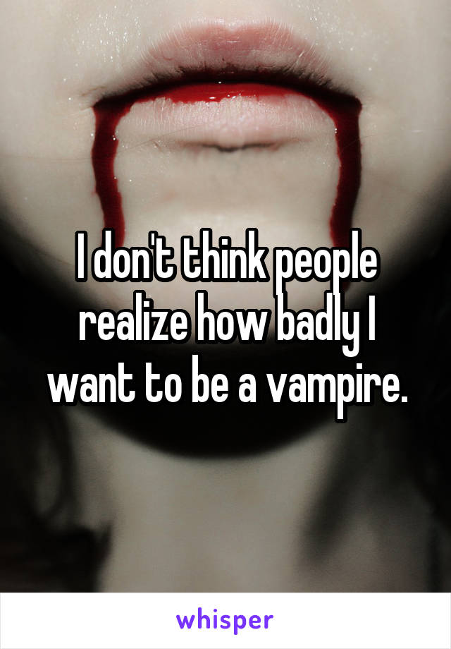 I don't think people realize how badly I want to be a vampire.