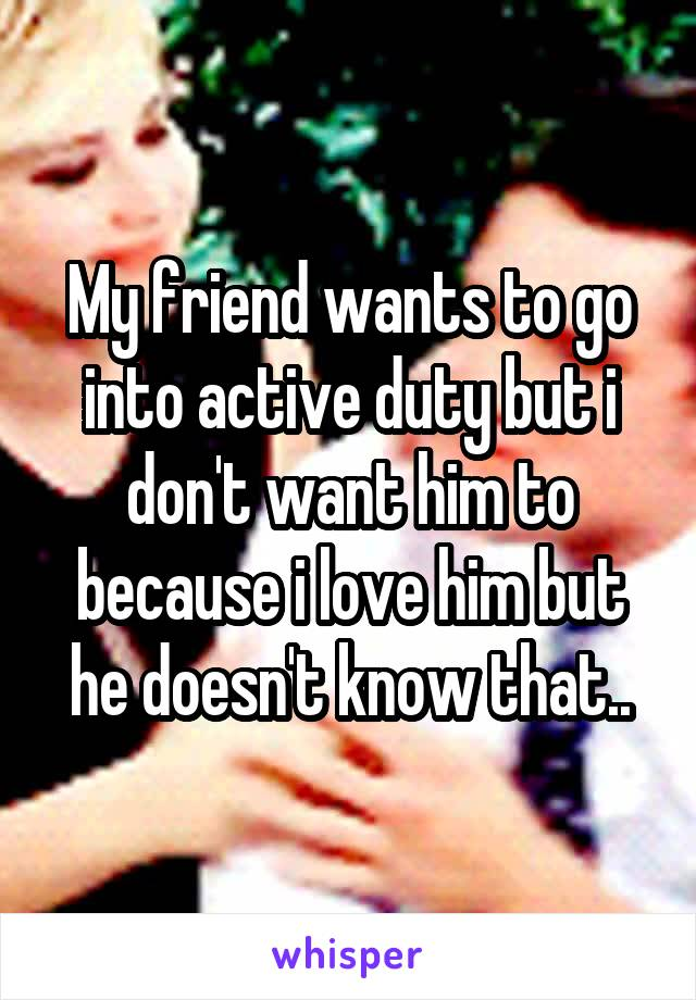 My friend wants to go into active duty but i don't want him to because i love him but he doesn't know that..