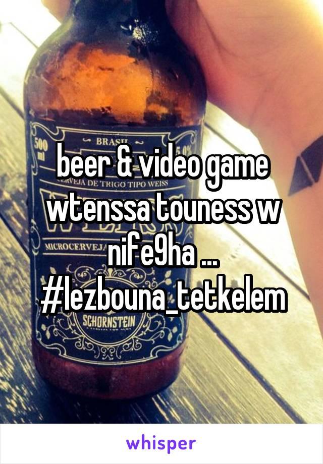 beer & video game wtenssa touness w nife9ha ... #lezbouna_tetkelem
