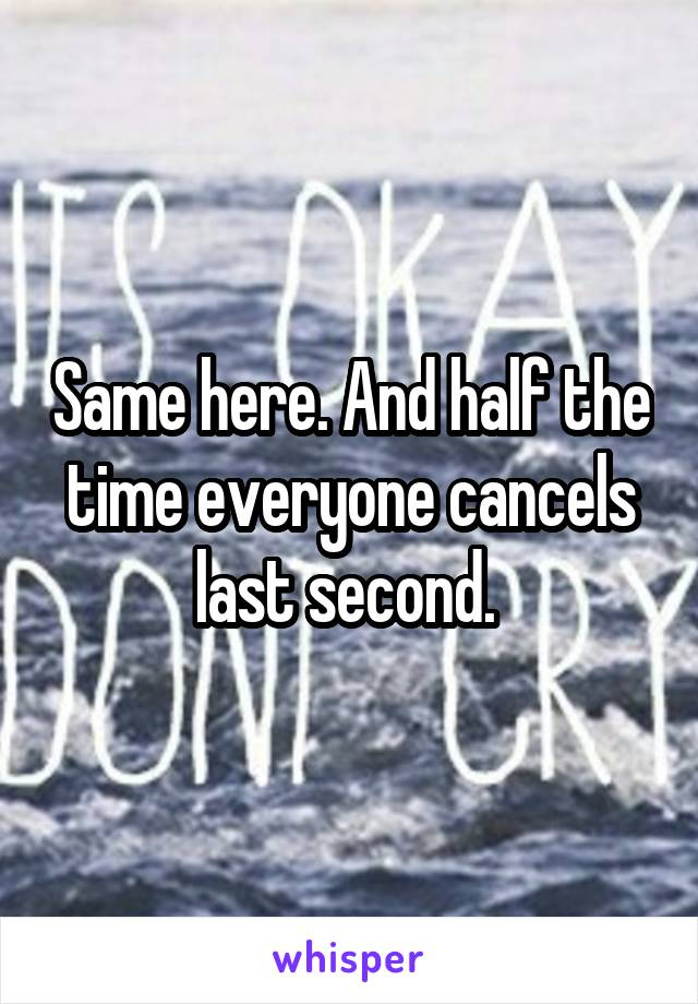 Same here. And half the time everyone cancels last second.