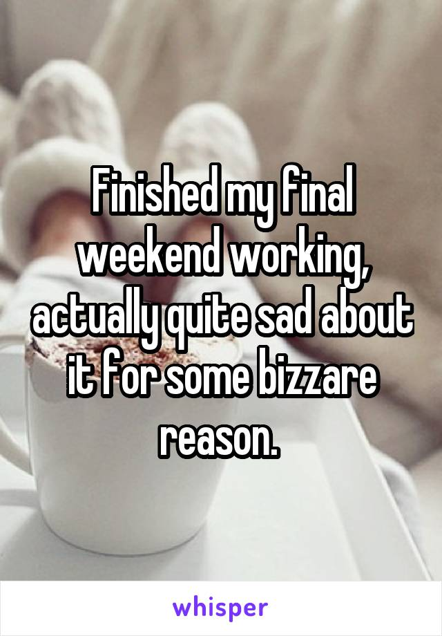 Finished my final weekend working, actually quite sad about it for some bizzare reason.