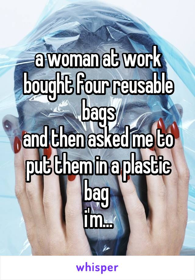 a woman at work bought four reusable bags and then asked me to put them in a plastic bag  i'm...