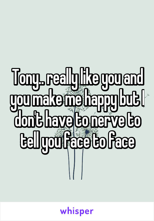Tony.. really like you and you make me happy but I don't have to nerve to tell you face to face