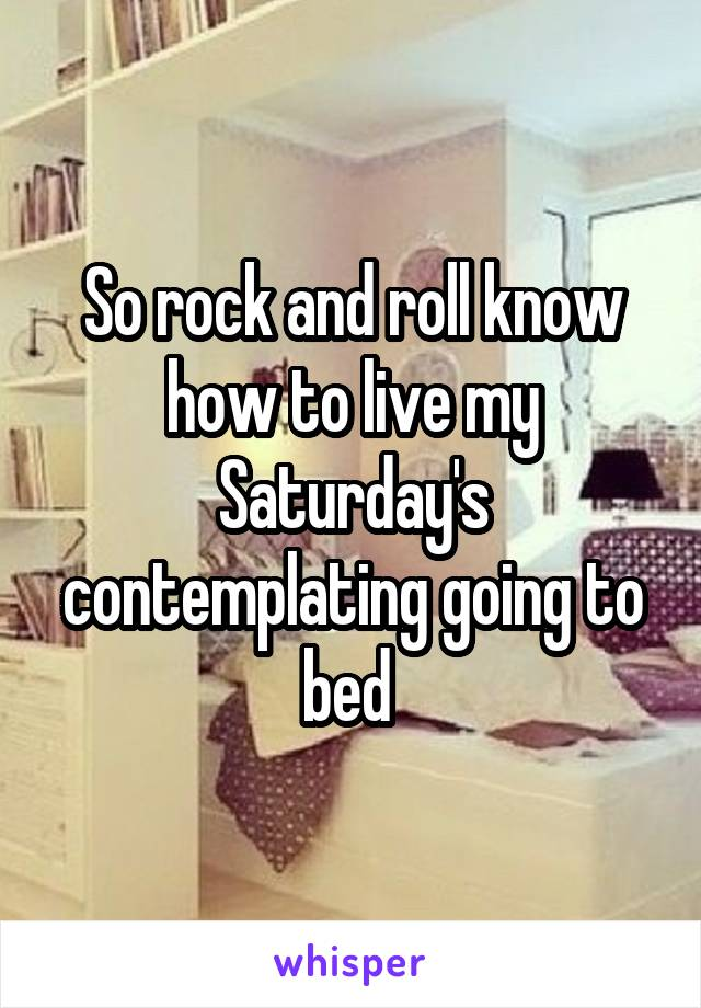 So rock and roll know how to live my Saturday's contemplating going to bed