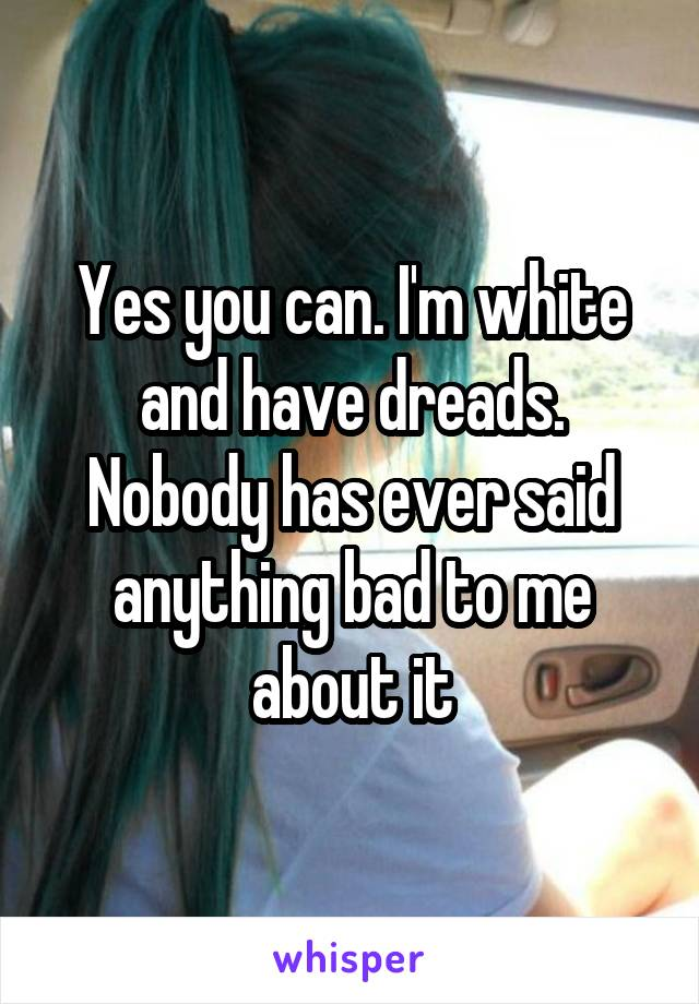 Yes you can. I'm white and have dreads. Nobody has ever said anything bad to me about it