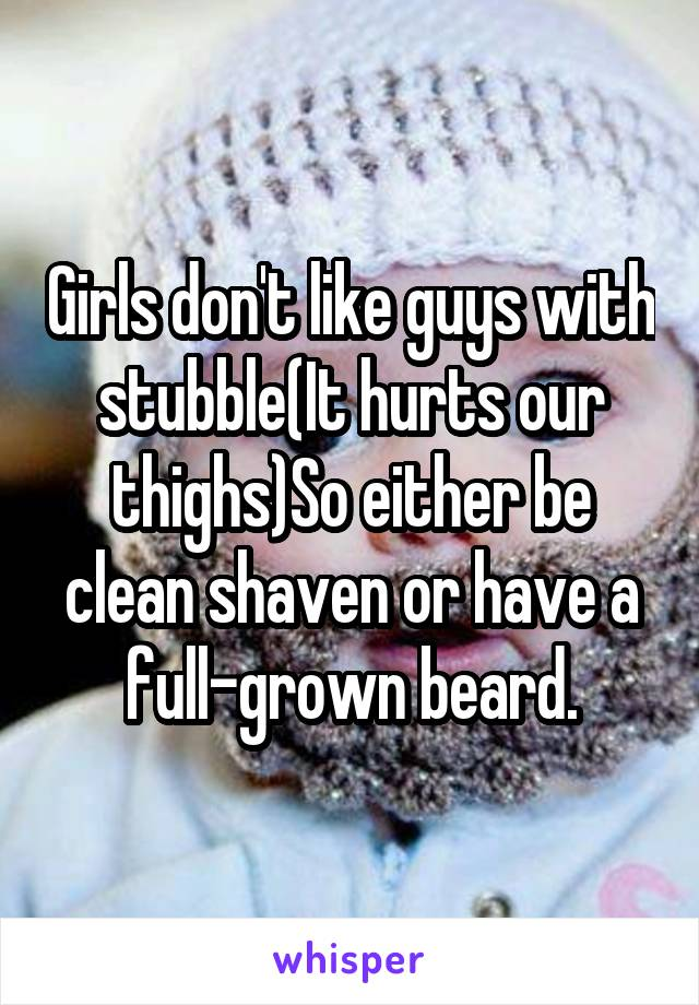 Girls don't like guys with stubble(It hurts our thighs)So either be clean shaven or have a full-grown beard.