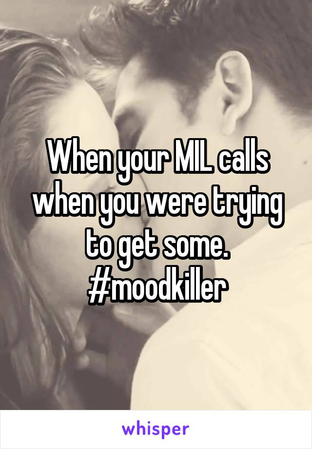 When your MIL calls when you were trying to get some. #moodkiller