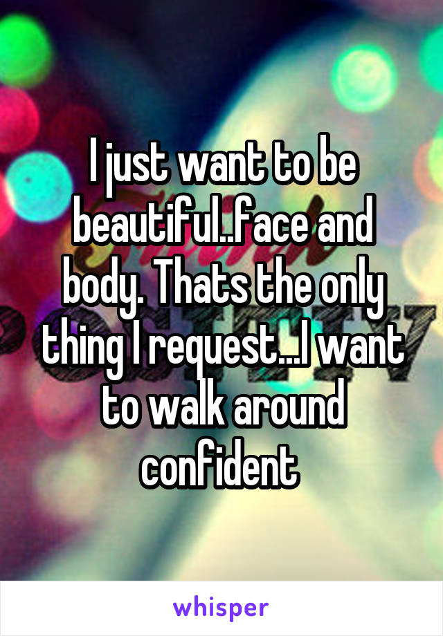 I just want to be beautiful..face and body. Thats the only thing I request...I want to walk around confident