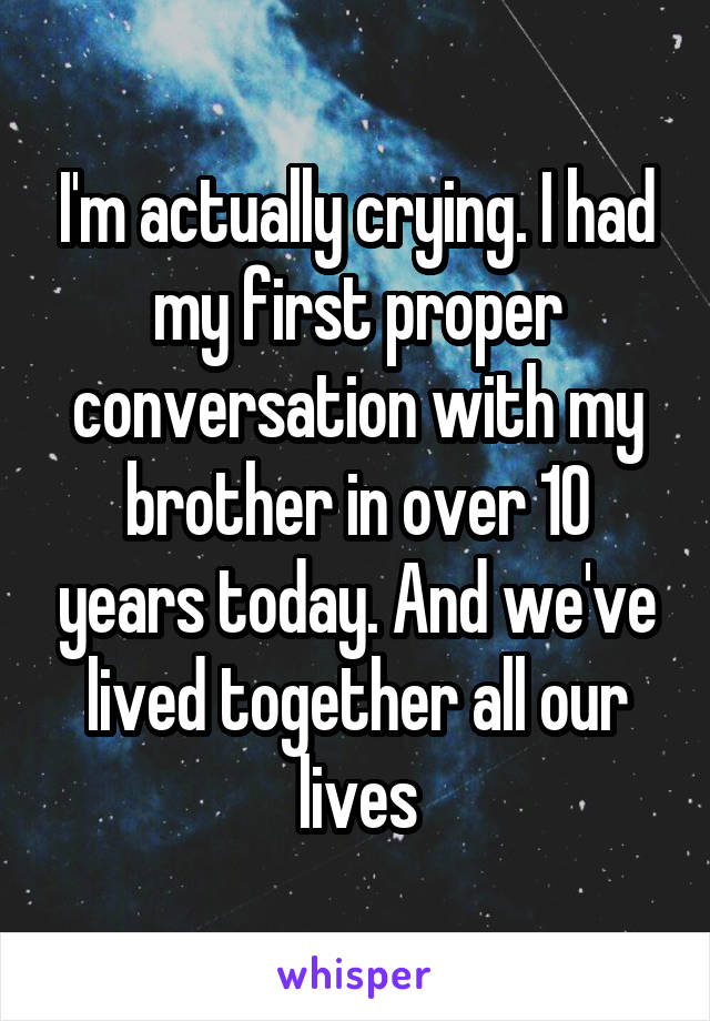 I'm actually crying. I had my first proper conversation with my brother in over 10 years today. And we've lived together all our lives