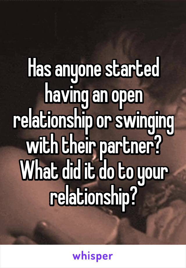 Has anyone started having an open relationship or swinging with their partner? What did it do to your relationship?