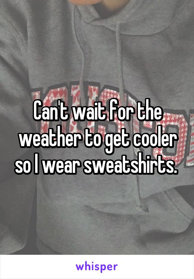 Can't wait for the weather to get cooler so I wear sweatshirts.