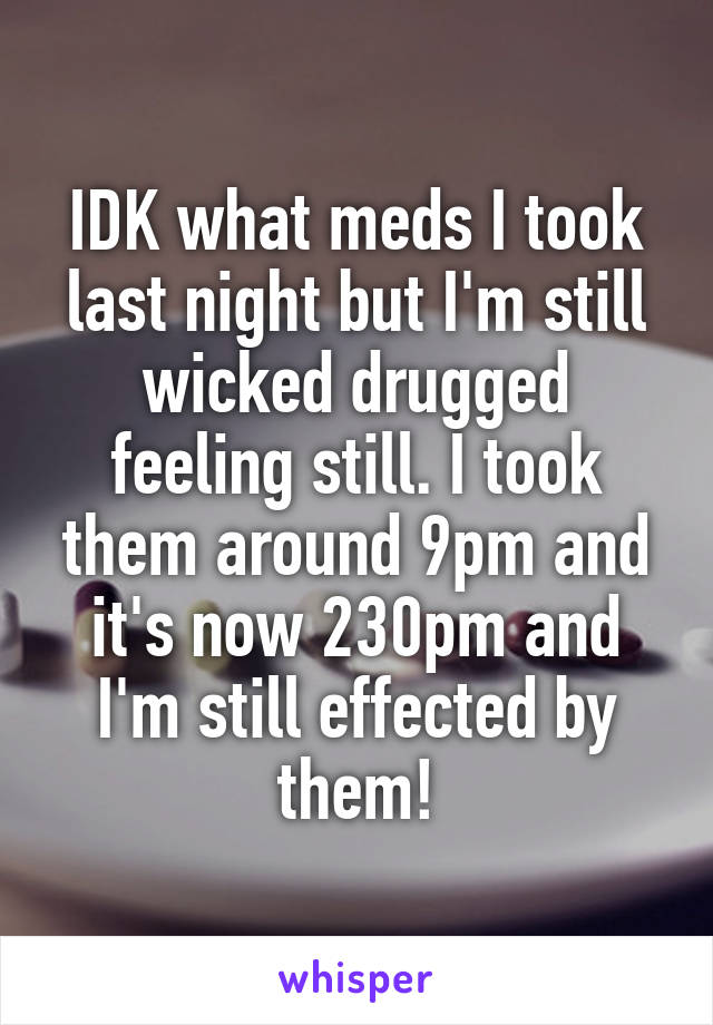 IDK what meds I took last night but I'm still wicked drugged feeling still. I took them around 9pm and it's now 230pm and I'm still effected by them!