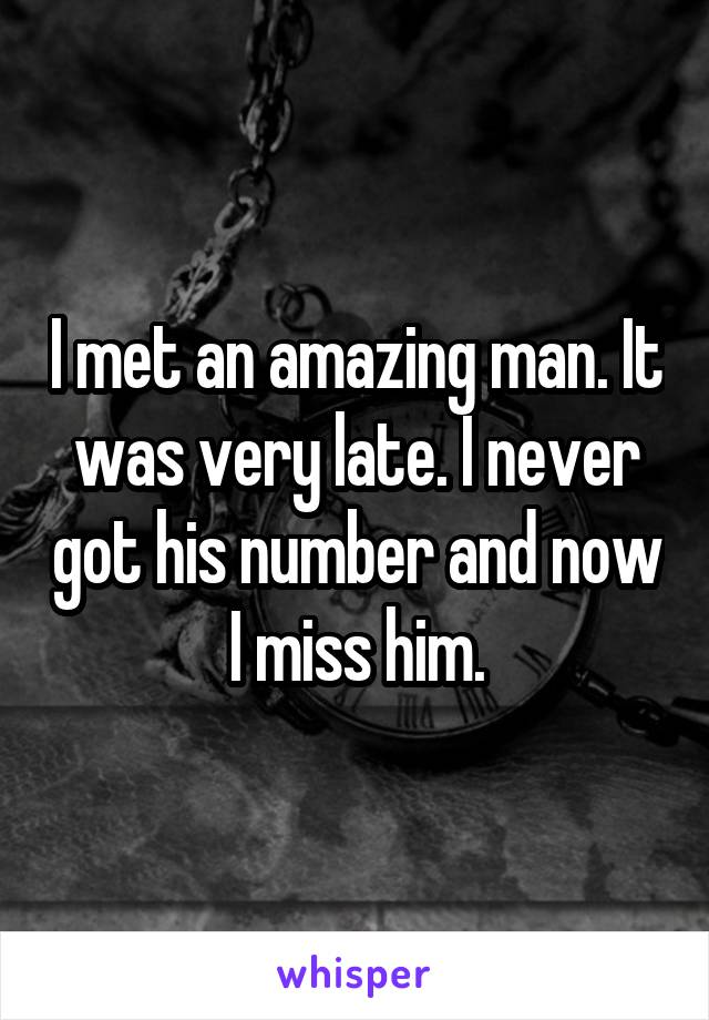I met an amazing man. It was very late. I never got his number and now I miss him.