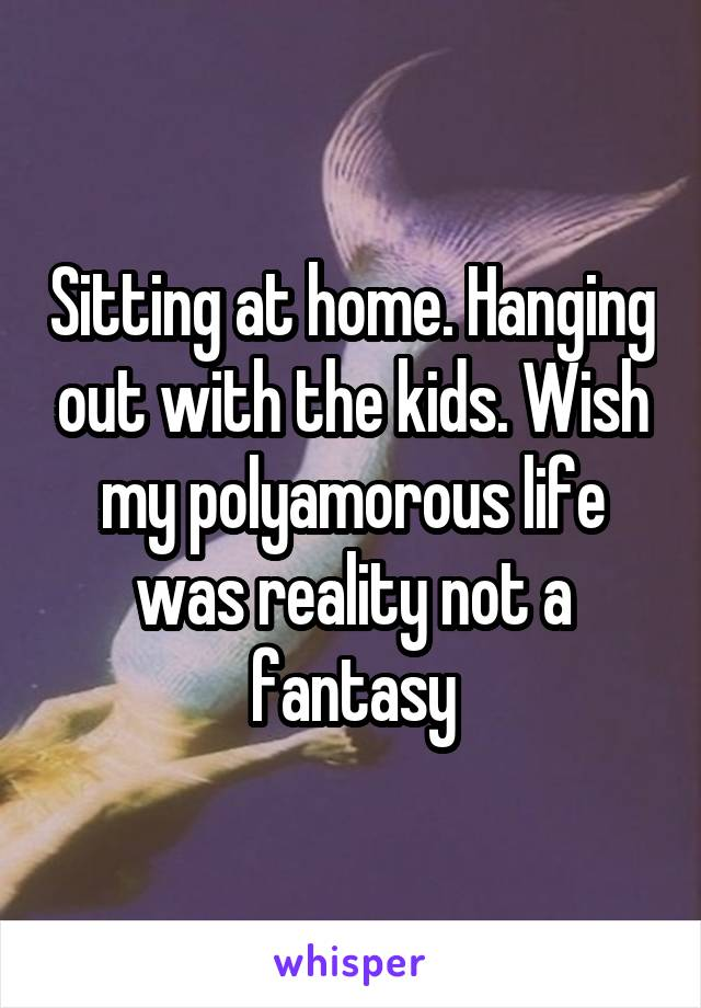 Sitting at home. Hanging out with the kids. Wish my polyamorous life was reality not a fantasy